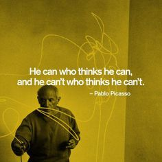 He can who thinks he can, and he can't who thinks he can't -Pablo Picasso-