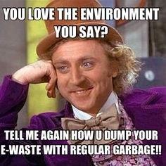 LIsten to Willy! E-waste destroys our environment!