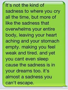 It's not the kind of sadness to where you cry all the time, but more of like the sadness that overwhelms your entire body, leaving your heart aching and your stomach empty. making you feel weak and tired. and yet you cant even sleep cause the sadness is in your dreams too. it's almost a sadness you can't escape.
