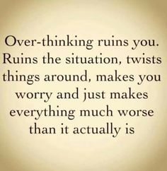 So true...just let it be...don't think about it...overthinking...Over reacting. ..it will destroy to strongest of love the strongest of bonds....just love is all you need.