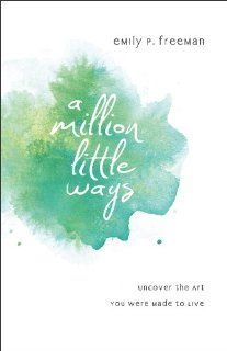 Million Little Ways, A: Uncover the Art You Were Made to Live: Emily P. Freeman: 9780800722449: Amazon.com: Books