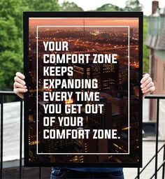 """""""Your comfort zone keeps expanding everytime you get out of your comfort zone."""""""