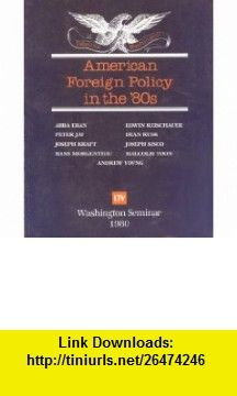 American Foreign Policy in the 80s (Washington Seminar) Abba Eban, Peter Jay, Joseph Kraft, Hans Morgenthau, Edwin Reischauer, Dean Rusk, Joseph Sisco, Malcolm Toon, Andrew Young ,   ,  , ASIN: B000NKKM5A , tutorials , pdf , ebook , torrent , downloads , rapidshare , filesonic , hotfile , megaupload , fileserve