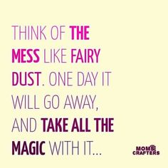 Think of the mess like fairy dust. One day it will go away, and take all the magic with it. Great Quotes, Quotes To Live By, Inspirational Quotes, Mommy Quotes, Me Quotes, Daughter Quotes, Family Quotes, Mama Bear Quotes, Qoutes