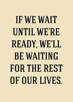 Quote ...If we wait until we're ready...