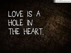 Love is a hole in the heart.