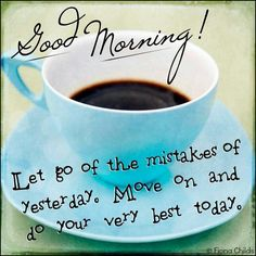 Good Morning!  Let go of the mistakes of yesterday. Move on and do your very best today.