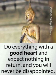 Do everything with a good heart and expect nothing in return, and you will never be disappointed. Buddhist Wisdom, Buddhist Quotes, Spiritual Quotes, Wisdom Quotes, Positive Quotes, Spiritual Awakening, Positive Vibes, Buddha Quotes Life, Life Quotes