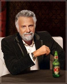 "The Most Interesting Man In The World---""Stay thirsty my friend"""