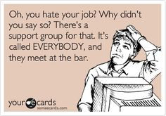 Oh, you hate your job? Why didnt you say so? Theres a support group for that. Its called EVERYBODY, and they meet at the bar. funny