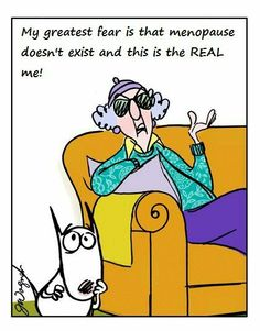 Maxine -menopause.  Life is a blessing.....just smile! ~RAF