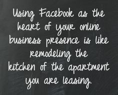Using Facebook as the heart of your online business presence is like remodeling the kitchen of the apartment you are leasing. No one will stop you from doing it. However, the benefit is temporary and expensive. #businesstip
