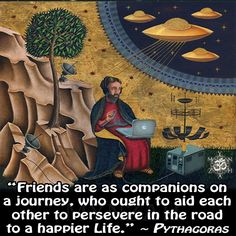 """""""Friends are as companions on a journey, who ought to aid each other to persevere in the road to a happier Life."""" ~ Pythagoras"""