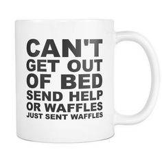Can't Get Out Of Bed Send Help Or Waffles...Just Sent Waffles - 11oz. All White Ceramic Coffee Mug