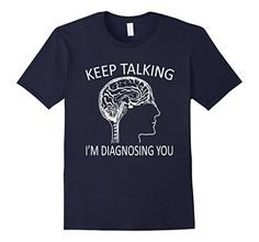 Amazon.com: Funny Psychology Brain Keep Talking I'm Diagnosing You Shirt: Clothing