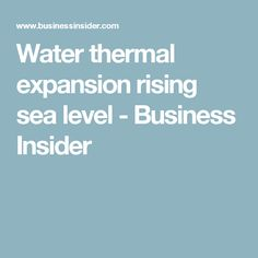 Water thermal expansion rising sea level - Business Insider