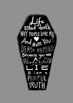 """Life asked death why do people love me, and hate you? Death replied, because you are a beautiful lie and I am a painful truth."""