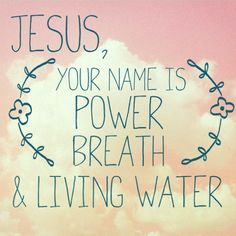 Jesus, Your name is power breath and living water.