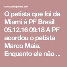 O petista que foi de Miami à PF  Brasil 05.12.16 09:18 A PF acordou o petista Marco Maia.  Enquanto ele não aparece no camburão, releia alguns dos posts que O Antagonista publicou a seu respeito: