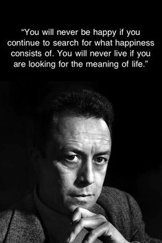 Camus the existentialist. So true, so hard to remember.