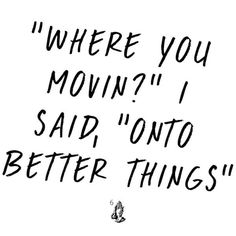 """'Where you movin?' I said, 'Onto better things'.-Drake, 10 Bands"