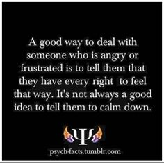 A good way to deal with someone who is angry or frustrated is to tell them that they have every right to feel that way. It's not always a good idea to tell them to calm down. #anger