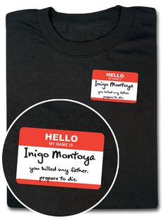 Hello My Name Is Inigo Montoya - $18,99.    We hate going to events that require nametags. We don't like encouraging strangers to talk to us. Plus, we always forget to take the damn thing off when we walk out of whatever it was that required the nametag, so we're headed home, stopping by the grocery store, accidentally encouraging the produce manager to address us by name. Which is just creepy..