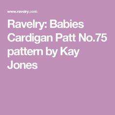 Ravelry: Babies Cardigan Patt No.75 pattern by Kay Jones