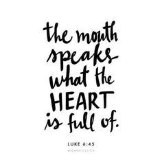 A good man brings good things out of the good stored up in his heart, and an evil man brings evil things out of the evil stored up in his heart. For the mouth speaks what the heart is full of. Luke 6:45