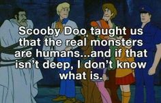 Scooby Doo taught us that the real monsters are humans... and if that isn't deep, I don't know what is.