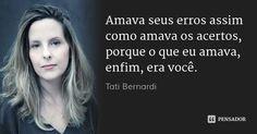 Amava seus erros assim como amava os acertos, porque o que eu amava, enfim, era você. — Tati Bernardi