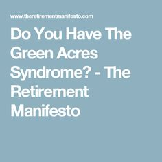 Do You Have The Green Acres Syndrome? - The Retirement Manifesto