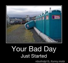 I would say the bad day began with a trip to a porta-potty but this would most def top it off. :P