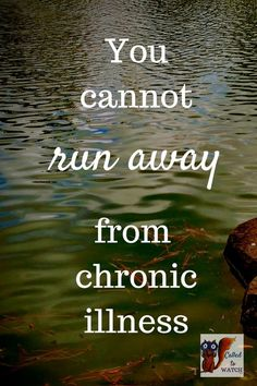 You cannot run away from a chronic illness relationship - www.calledtowatch.com