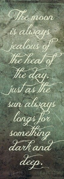 The moon is always jealous of the heat of the day, just as the sun always longs for something dark & deep*