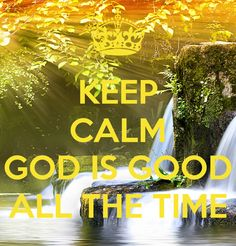 KEEP CALM  GOD IS GOOD ALL THE TIME
