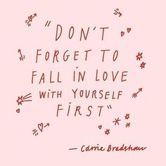 """""""Don't forget to fall in love with yourself first"""" - Carrie Bradshaw 