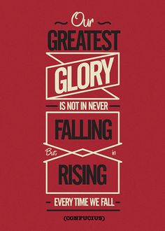 Our greatest glory is not in never falling but in rising every time we fall - (Confucius)