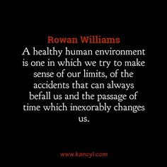 """""""A healthy human environment is one in which we try to make sense of our limits, of the accidents that can always befall us and the passage of time which inexorably changes us."""", Rowan Williams"""
