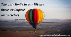 The sky's the limit. Not really. The only limits in our life are those we impose on ourselves. - Bob Proctor