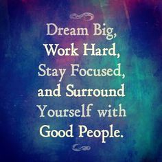 Dream big, work hard, stay focused, and surround yourself with good people