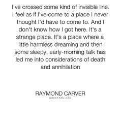 I've crossed some kind of invisible line. I feel as if I've come to a place I never thought I'd have to come to. Lost Quotes, Famous Quotes, Raymond Carver, Strange Places, Confusion, Insomnia, Quotations, Poems, Death
