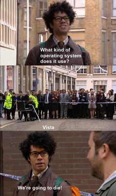 The IT Crowd -- oh Lord, I don't watch but we had Vista when I was in high school. Dark times...
