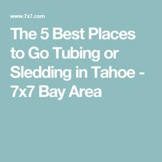 The 5 Best Places to Go Tubing or Sledding in Tahoe - 7x7 Bay Area