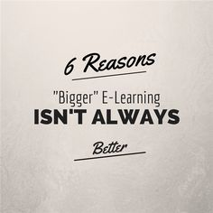 """6 Reasons """"Bigger"""" E-learning Isn't Always Better via Articulate by Mike Taylor"""