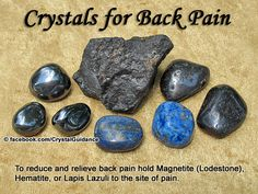 Crystal Guidance: Crystal Tips and Prescriptions - Back Pain. Top Recommended Crystals: Magnetite (also known as Lodestone), Hematite, or Lapis Lazuli.  Additional Crystal Recommendations: Calcite (any color, but I feel Green or Blue would be best) or Fluorite.  Hold the crystal to the site of pain as needed. You can tape the crystal to help hold it in place. Heating pads also work well to help relax the back muscles.