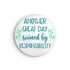 Another Great Day Ruined By Responsibility Pin or Magnet