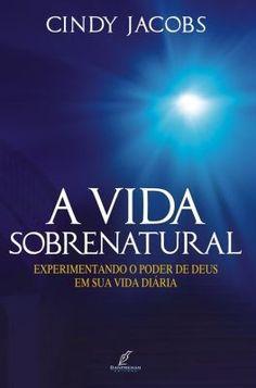 A Vida Sobrenatural - Experimentando o poder de Deus em sua vida diária