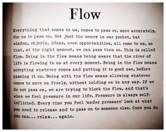 Being in the flow means accepting whatever comes and putting it to good use, before passing it on.