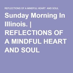 Sunday Morning In Illinois. | REFLECTIONS OF A MINDFUL HEART AND SOUL